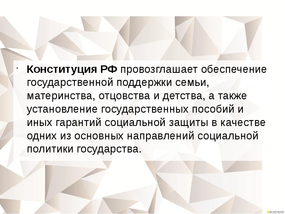 Конституция РФ провозглашает обеспечение государственной поддержки семьи, мат...