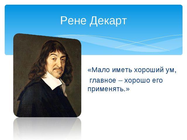 «Мало иметь хороший ум, главное – хорошо его применять.» Рене Декарт