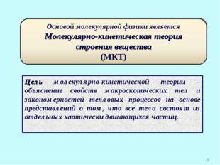 * Цель молекулярно-кинетической теории – объяснение свойств макроскопических