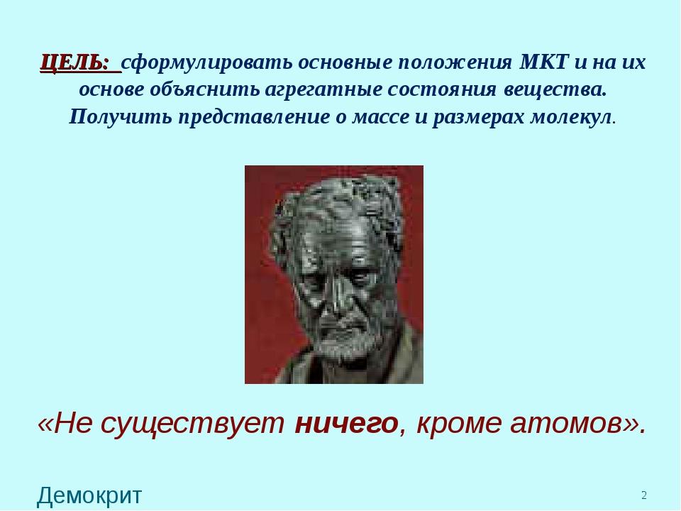 «Не существует ничего, кроме атомов». Демокрит * ЦЕЛЬ: сформулировать основны...