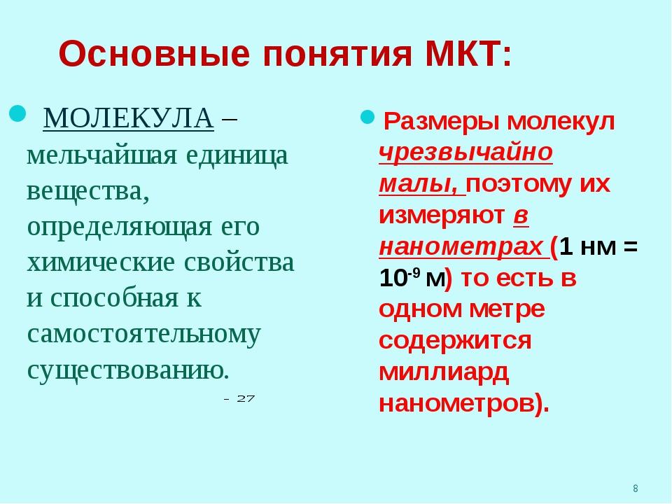 * Основные понятия МКТ: МОЛЕКУЛА – мельчайшая единица вещества, определяющая...