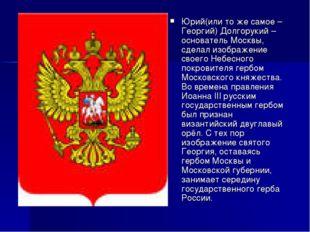 Юрий(или то же самое – Георгий) Долгорукий – основатель Москвы, сделал изобра