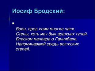 Иосиф Бродский: Воин, пред коим многие пали. Стены, хоть меч был вражьих тупе