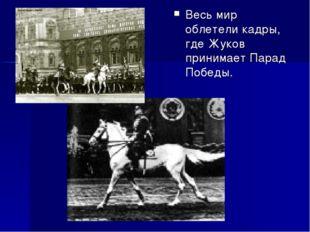Весь мир облетели кадры, где Жуков принимает Парад Победы.