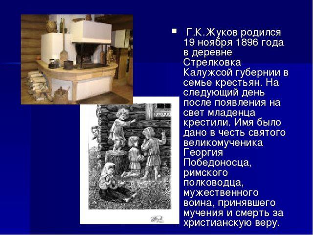 Г.К.Жуков родился 19 ноября 1896 года в деревне Стрелковка Калужсой губернии...