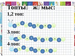Топтық жұмыс: 1,2 топ: 3 топ: 4 топ: 5 + 4 - 1 + 2 - 6 = 10 - 4 + 3 - 2 + 1