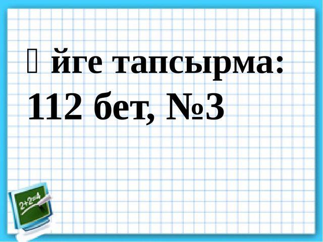 Үйге тапсырма: 112 бет, №3