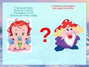 У малыша Юрика Вылезли 3 зубика, И у дедушки во рту Столько же теперь найду!