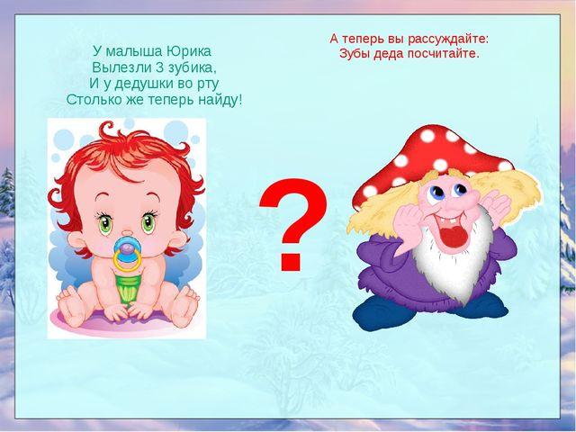 У малыша Юрика Вылезли 3 зубика, И у дедушки во рту Столько же теперь найду!...