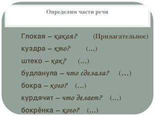 Определим части речи Глокая – какая? (Прилагательное) куздра – кто? (…) штеко