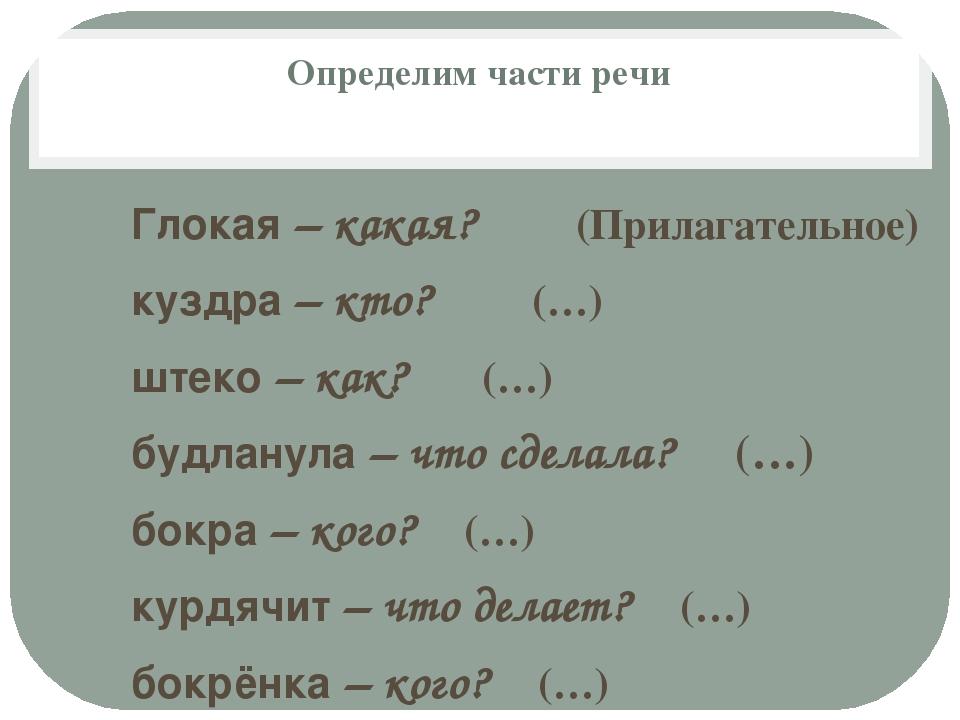 Определим части речи Глокая – какая? (Прилагательное) куздра – кто? (…) штеко...