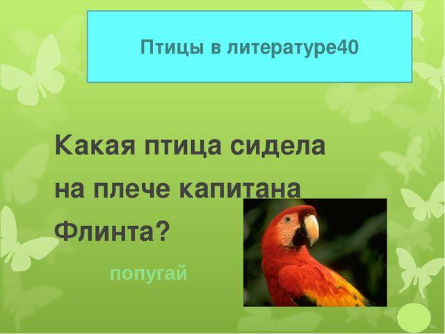 Птицы в литературе 40 Какая птица сидела на плече капитана Флинта? попугай
