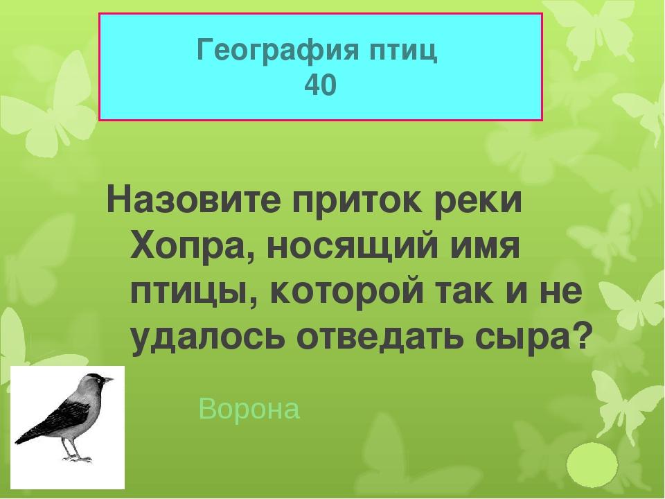 География птиц 40 Назовите приток реки Хопра, носящий имя птицы, которой так...
