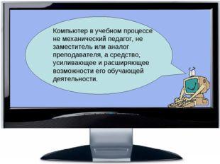 Компьютер в учебном процессе не механический педагог, не заместитель или ан