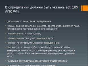 В определении должны быть указаны (ст. 185 АПК РФ): дата и место вынесения оп