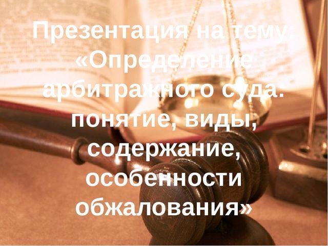 Презентация на тему: «Определение арбитражного суда: понятие, виды, содержани...