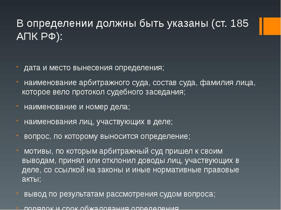 В определении должны быть указаны (ст. 185 АПК РФ): дата и место вынесения оп...
