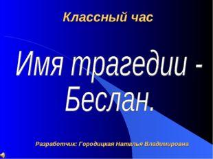 Классный час Разработчик: Городицкая Наталья Владимировна