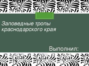 Заповедные тропы краснодарского края Выполнил: ученик 4 «В» класса МБОУ СОШ №