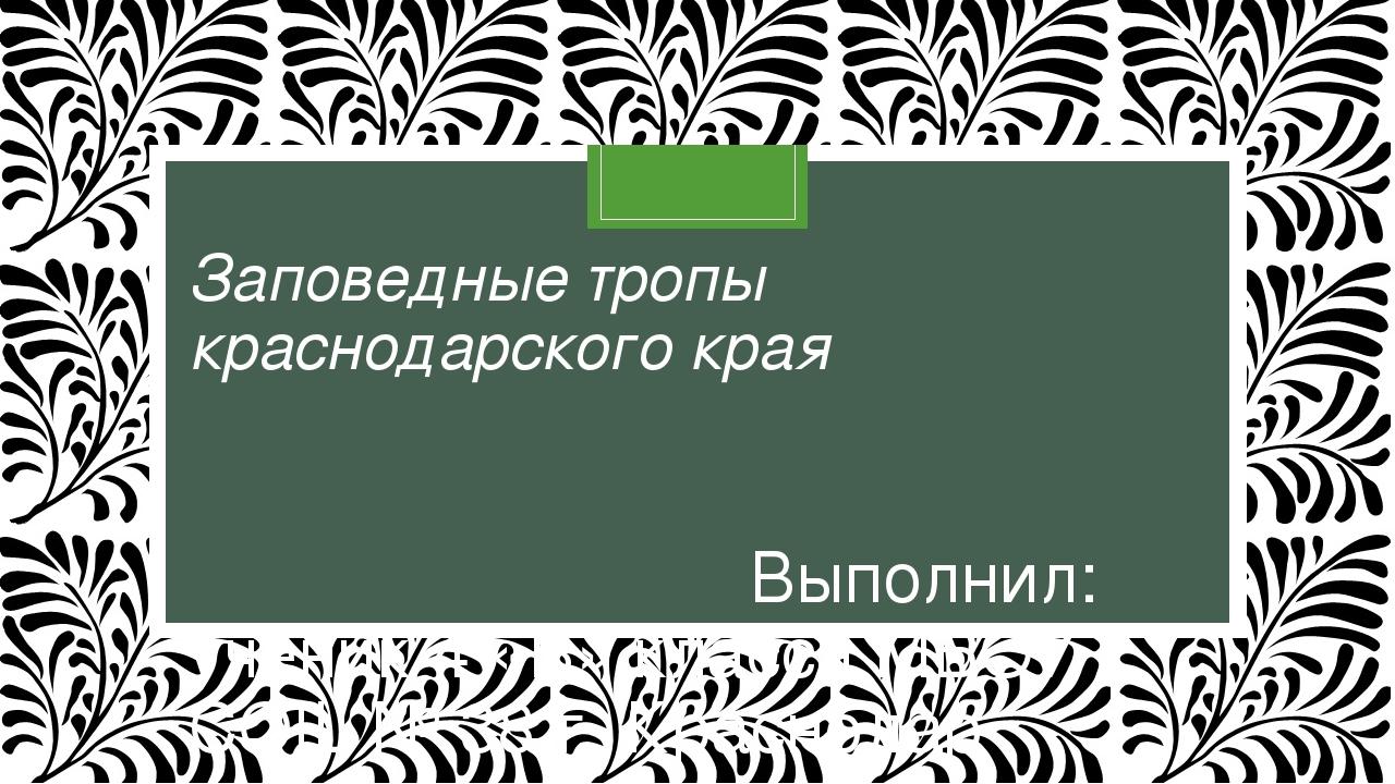 Заповедные тропы краснодарского края Выполнил: ученик 4 «В» класса МБОУ СОШ №...