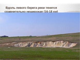 Вдоль левого берега реки тянется сравнительно неширокая (16-18 км) террасова