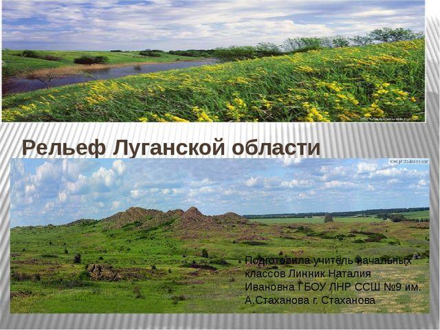 Рельеф Луганской области Подготовила учитель начальных классов Линник Наталия...