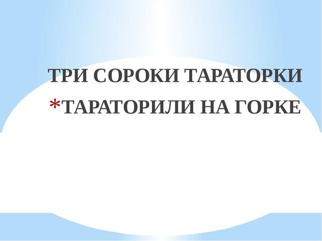 ТРИ СОРОКИ ТАРАТОРКИ ТАРАТОРИЛИ НА ГОРКЕ
