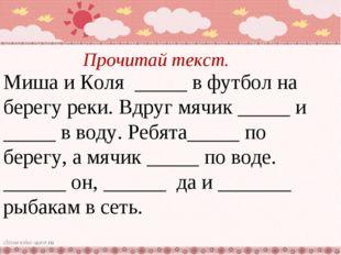 Прочитай текст. Миша и Коля _____ в футбол на берегу реки. Вдруг мячик _____