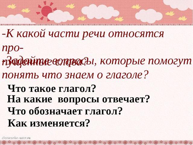 -К какой части речи относятся про- пущенные слова? -Задайте вопросы, которые...