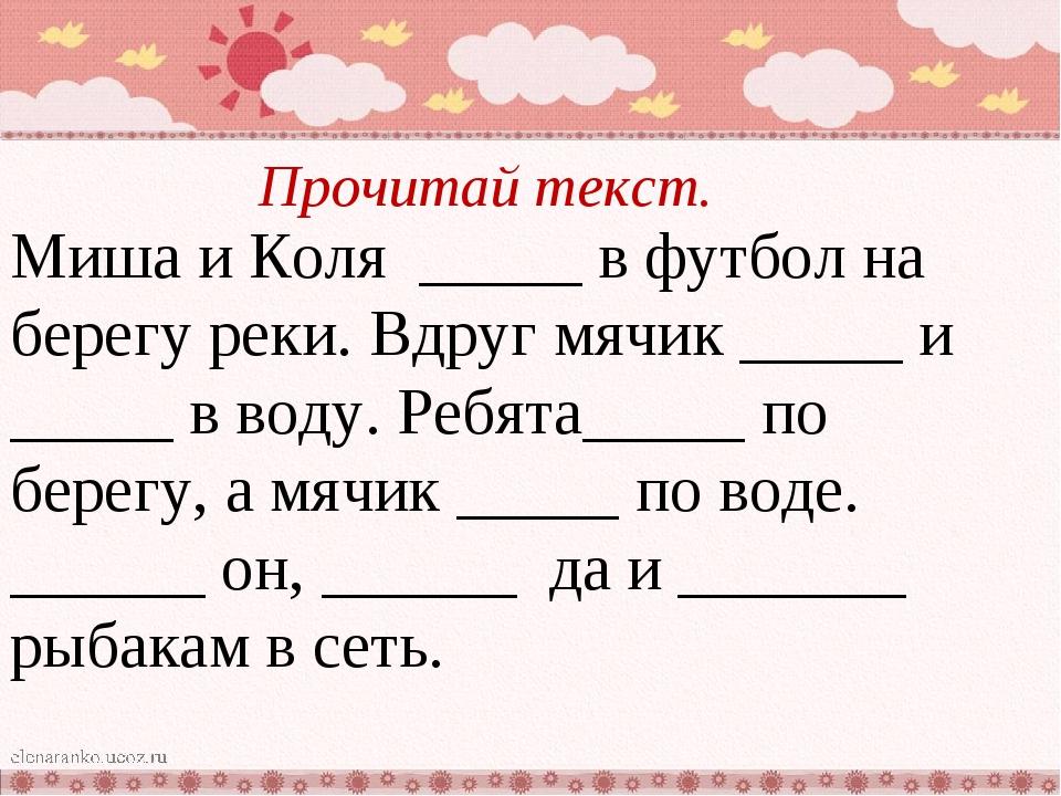Прочитай текст. Миша и Коля _____ в футбол на берегу реки. Вдруг мячик _____...