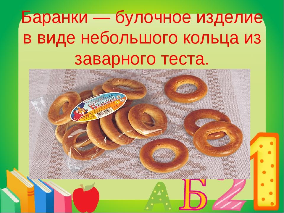 Баранки — булочное изделие в виде небольшого кольца из заварного теста.