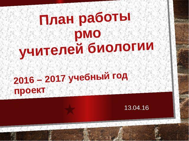 План работы рмо учителей биологии 2016 – 2017 учебный год проект 13.04.16