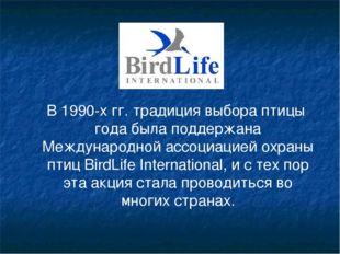В 1990-х гг. традиция выбора птицы года была поддержана Международной ассоци