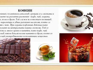 КОФЕИН Кофеинът е ксантинов алкалоид, срещащ се в листата и плодовете на разл