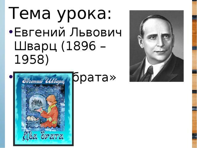 Евгений Львович Шварц (1896 – 1958) «Два брата» Тема урока: