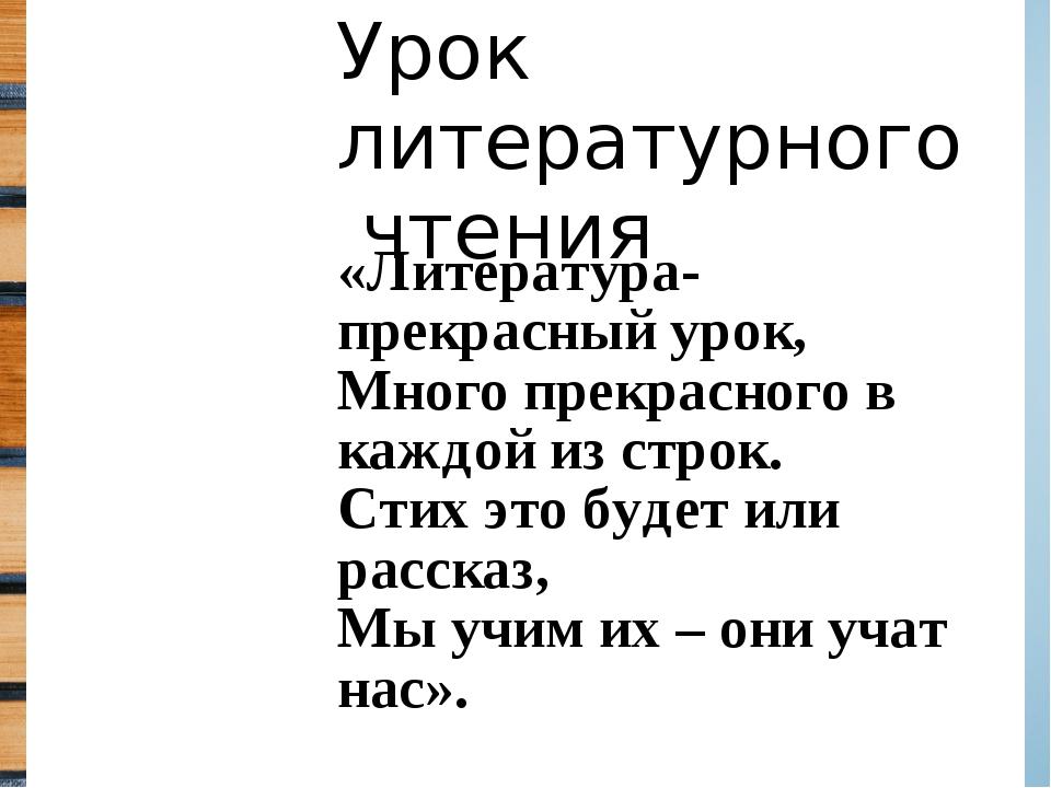 «Литература- прекрасный урок, Много прекрасного в каждой из строк. Стих это б...