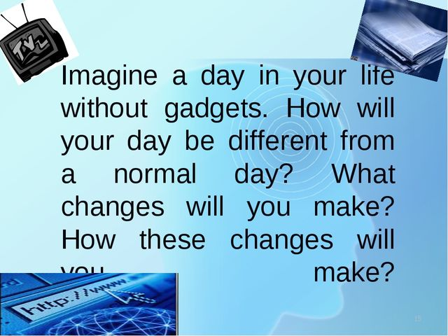 Imagine a day in your life without gadgets. How will your day be different f...
