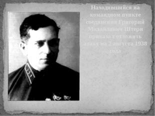 Находившийся на командном пункте соединения Григорий Михайлович Штерн приказа