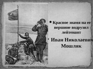 Красное знамя на ее вершине водрузил лейтенант Иван Николаевич Мошляк (Изобра