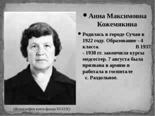 Анна Максимовна Кожемякина Родилась в городе Сучан в 1922 году. Образование -