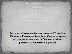 Впервые «Катюша» была исполнена 28 ноября 1938 года в Колонном Зале Дома Сюзо