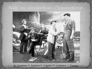 Кадр из кинофильма «Трактористы» М. Ладынина, Н. Крючков, Б. Андреев, П. Алей