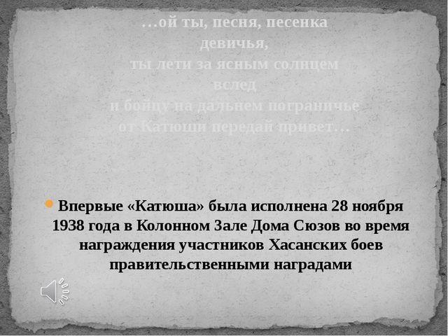 Впервые «Катюша» была исполнена 28 ноября 1938 года в Колонном Зале Дома Сюзо...