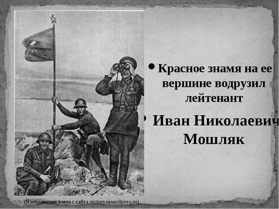 Красное знамя на ее вершине водрузил лейтенант Иван Николаевич Мошляк (Изобра...