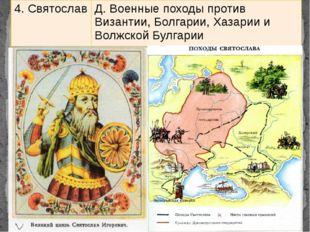4. Святослав Д. Военные походы против Византии, Болгарии, Хазарии и ВолжскойБ