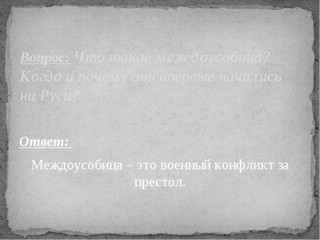 Ответ: Междоусобица – это военный конфликт за престол. Вопрос: Что такое межд...