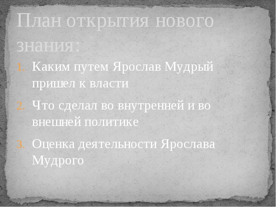 Каким путем Ярослав Мудрый пришел к власти Что сделал во внутренней и во внеш...