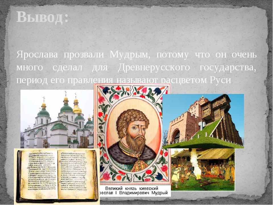 Ярослава прозвали Мудрым, потому что он очень много сделал для Древнерусского...