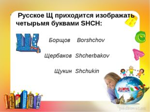 Русское Щ приходится изображать четырьмя буквами SHCH: Борщов Borshchov Щерб