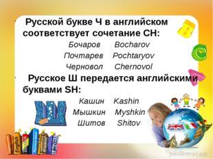 Русской букве Ч в английском соответствует сочетание CH: Бочаров Bocharov По